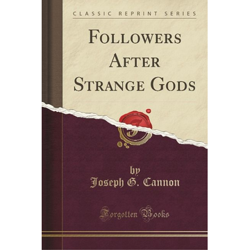 Cannon, Joseph G. Followers After Strange Gods (Classic Reprint)