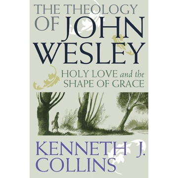Collins, Kenneth J. The Theology of John Wesley