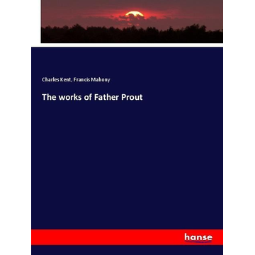 Kent, Charles The works of Father Prout