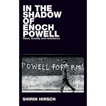 Hirsch, Shirin In the shadow of Enoch Powell: Race, locality and resistance