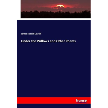 Lowell, James Russell Under the Willows and Other Poems