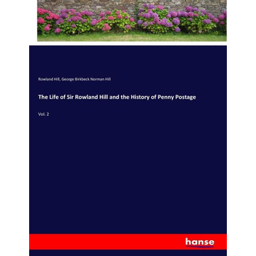 Hill, Rowland The Life of Sir Rowland Hill and the History of Penny Postage