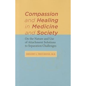 Fricchione, Gregory L. Compassion and Healing in Medicine and Society: On the Nature and Use of Attachment Solutions to Separation Challenges