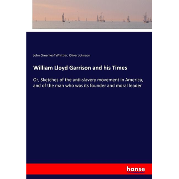 Whittier, John Greenleaf William Lloyd Garrison and his Times