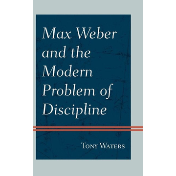 Waters, Tony Max Weber and the Modern Problem of Discipline