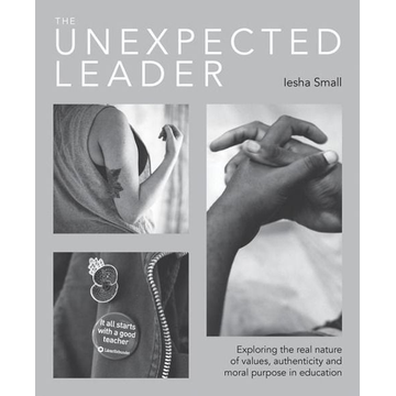 Small, Iesha The Unexpected Leader: Exploring the Real Nature of Values, Authenticity and Moral Purpose in Education