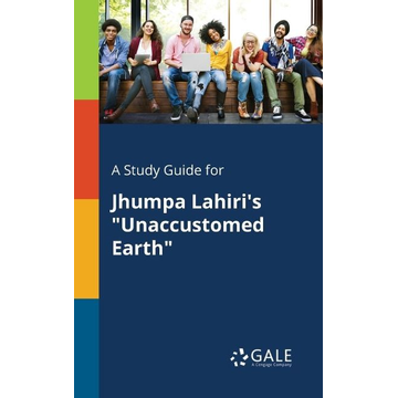 """Gale, Cengage Learning A Study Guide for Jhumpa Lahiri's """"Unaccustomed Earth"""""""