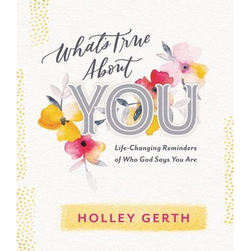 Gerth, Holley What's True about You: Life-Changing Reminders of Who God Says You Are