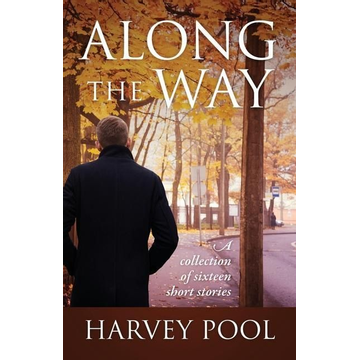 Pool, Harvey Along the Way: A collection of sixteen short stories