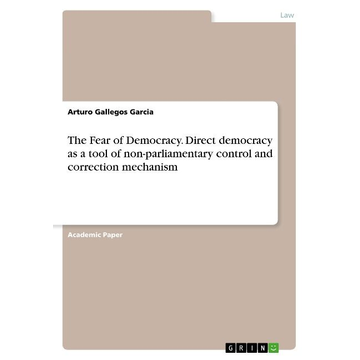 Gallegos Garcia, Arturo The Fear of Democracy. Direct democracy as a tool of non-parliamentary control and correction mechanism