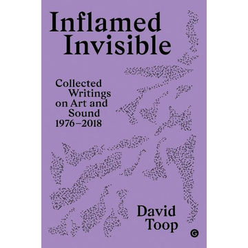 Toop, David Inflamed Invisible: Collected Writings on Art and Sound, 1976-2018