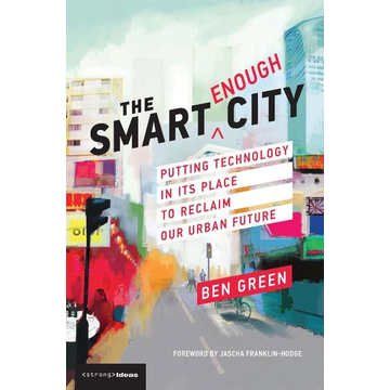 Green, Ben (PhD candidate, Harvard School of Engineering and Applied Sciences) The Smart Enough City