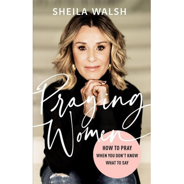 Walsh, Sheila Praying Women: How to Pray When You Don't Know What to Say