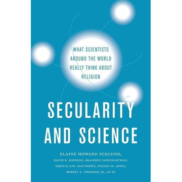 Ecklund, Elaine Howard Secularity and Science: What Scientists Around the World Really Think about Religion