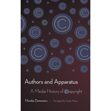Dommann, Monika Authors and Apparatus: A Media History of Copyright