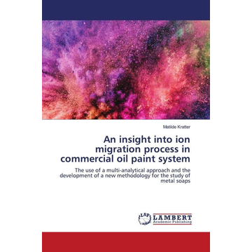 Kratter, Matilde An insight into ion migration process in commercial oil paint system - The use of a multi-analytical approach and the development of a new methodology for the study of metal soaps