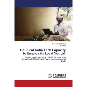 Naveen Kumar, M. R. Do Rural India Lack Capacity to Employ its Local Youth? - Developing Integrated ICT Model for Improving Agricultural Skills of Rural Youth - An Experimental Study