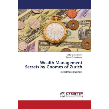 Ledenyov, Viktor O. Wealth Management Secrets by Gnomes of Zurich - Investment Business