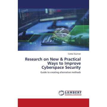Guzman, Carlos Research on New & Practical Ways to Improve Cyberspace Security - Guide to creating alternative methods