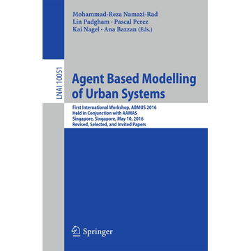Springer International Publishing Agent Based Modelling of Urban Systems - First International Workshop, ABMUS 2016, Held in Conjunction with AAMAS, Singapore, Singapore, May 10, 2016, Revised, Selected, and Invited Papers