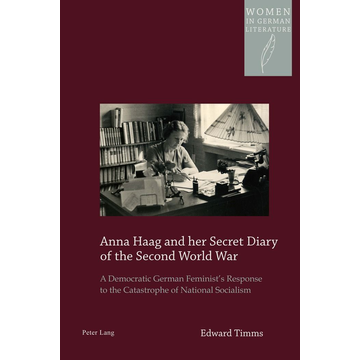 Edward Timms Anna Haag and her Secret Diary of the Second World War - A Democratic German Feminist's Response to the Catastrophe of National Socialism