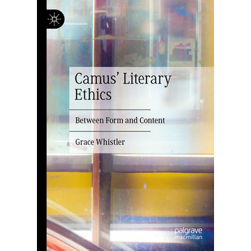 Grace Whistler Camus' Literary Ethics - Between Form and Content