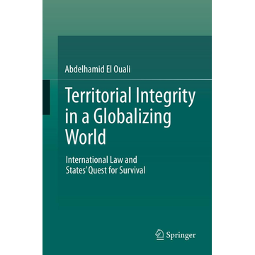 Abdelhamid El Ouali Territorial Integrity in a Globalizing World - International Law and States' Quest for Survival