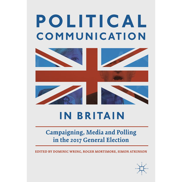 Springer International Publishing Political Communication in Britain - Campaigning, Media and Polling in the 2017 General Election