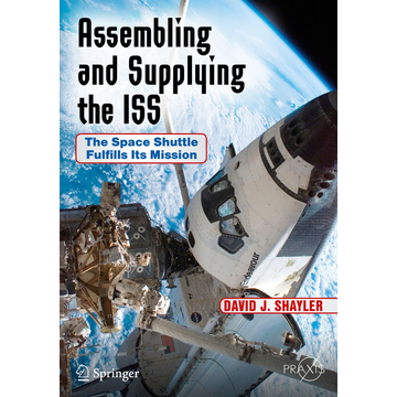 David J. Shayler Assembling and Supplying the ISS - The Space Shuttle Fulfills Its Mission