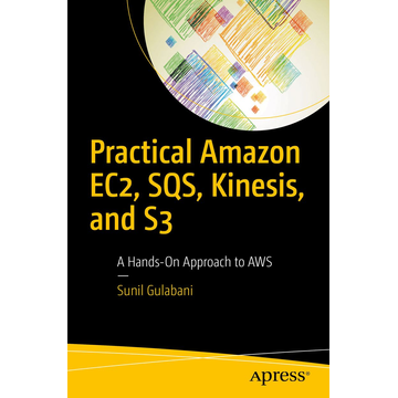 Sunil Gulabani Practical Amazon EC2, SQS, Kinesis, and S3 - A Hands-On Approach to AWS