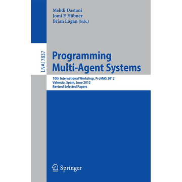 Springer Berlin Programming Multi-Agent Systems - 10th International Workshop, ProMAS 2012, Valencia, Spain, June 5, 2012, Revised Selected Papers