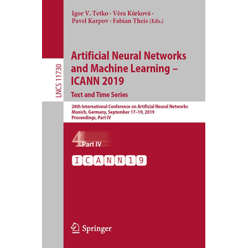 Springer International Publishing Artificial Neural Networks and Machine Learning – ICANN 2019: Text and Time Series - 28th International Conference on Artificial Neural Networks, Munich, Germany, September 17–19, 2019, Proceedings, Part IV