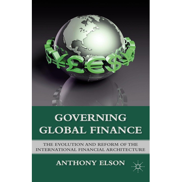 Anthony Elson Governing Global Finance - The Evolution and Reform of the International Financial Architecture