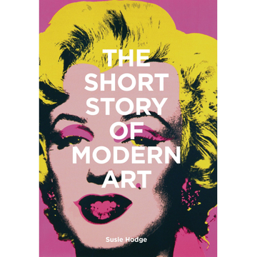Susie Hodge The Short Story of Modern Art - A Pocket Guide to Key Movements, Works, Themes and Techniques