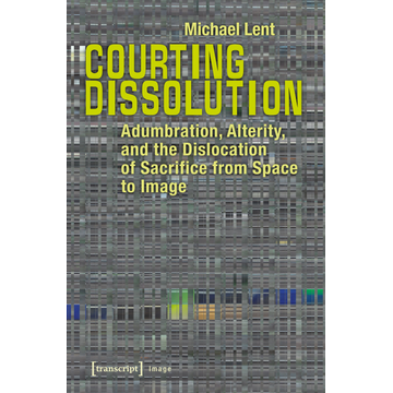 Michael Lent Courting Dissolution - Adumbration, Alterity, and the Dislocation of Sacrifice from Space to Image