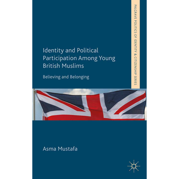 A. Mustafa Identity and Political Participation Among Young British Muslims - Believing and Belonging