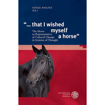 """Universitätsverlag Winter GmbH Heidelberg """"... that I wished myself a horse"""" - The Horse as Representative of Cultural Change in Systems of Thought"""