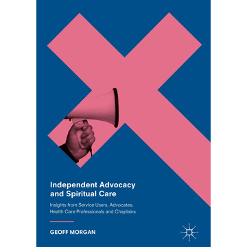 Geoff Morgan Independent Advocacy and Spiritual Care - Insights from Service Users, Advocates, Health Care Professionals and Chaplains