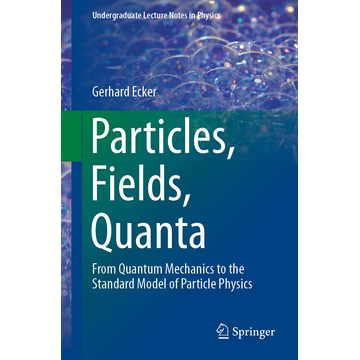 Gerhard Ecker Particles, Fields, Quanta - From Quantum Mechanics to the Standard Model of Particle Physics