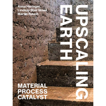 Anna Heringer Upscaling Earth - Material, Process, Catalyst