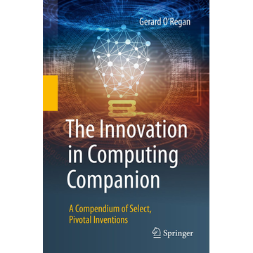 Gerard O'Regan The Innovation in Computing Companion - A Compendium of Select, Pivotal Inventions