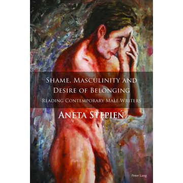 Aneta Stepien Shame, Masculinity and Desire of Belonging - Reading Contemporary Male Writers