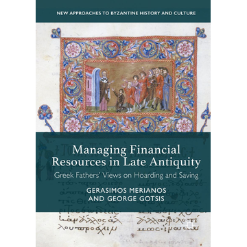 Gerasimos Merianos Managing Financial Resources in Late Antiquity - Greek Fathers' Views on Hoarding and Saving