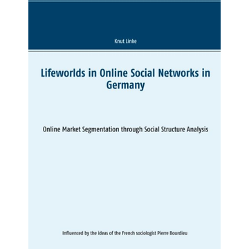 Knut Linke Lifeworlds in Online Social Networks in Germany - Online Market Segmentation through Social Structure Analysis