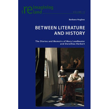 Barbara Hughes Between Literature and History - The Diaries and Memoirs of Mary Leadbeater and Dorothea Herbert