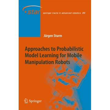 Jürgen Sturm Approaches to Probabilistic Model Learning for Mobile Manipulation Robots