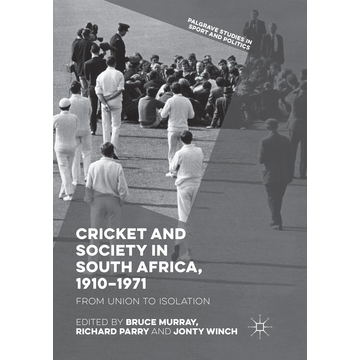 Springer International Publishing Cricket and Society in South Africa, 1910–1971 - From Union to Isolation