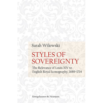 Sarah Wilewski Styles of Sovereignty - The Relevance of Louis XIV to English Royal Iconography 1689–1714