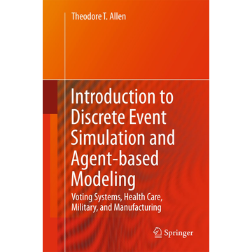 Theodore T. Allen Introduction to Discrete Event Simulation and Agent-based Modeling - Voting Systems, Health Care, Military, and Manufacturing