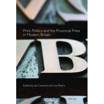 Peter Lang Ltd. International Academic Publishers Print, Politics and the Provincial Press in Modern Britain